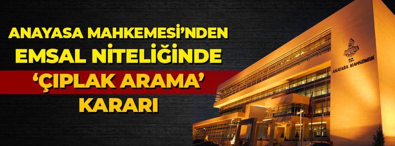 Anayasa Mahkemesi'nden 'Çıplak Arama' kararı! Yüksek mahkemeden emsal karar!