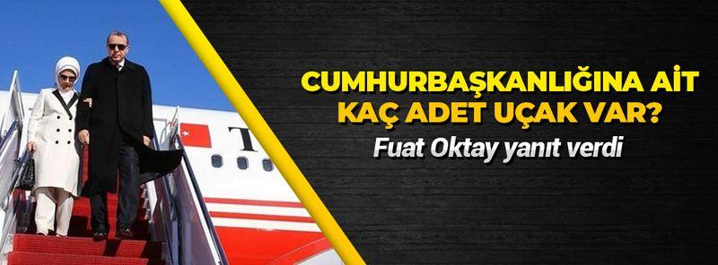 Cumhurbaşkanlığına ait kaç uçak var? Fuat Oktay'dan açıklama!