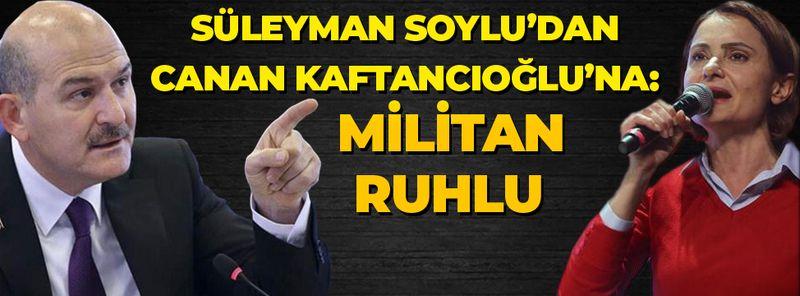 İçişleri Bakanlığı Süleyman Soylu'dan Canan Kaftancıoğlu'na: Militan ruhlu