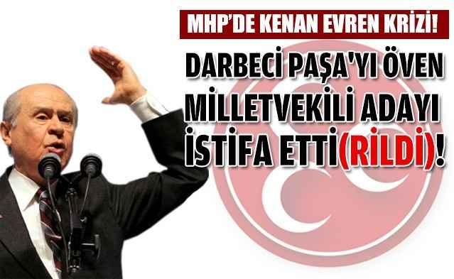 Kenan Evren'i öven MHP'li aday istifa etti(rildi)!