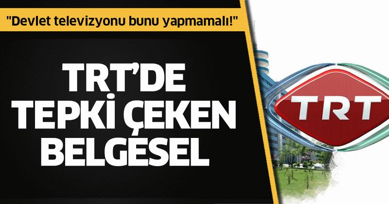 """TRT'de tepki çeken belgesel! """"Devlet televizyonu bunu yapmamalı!"""""""