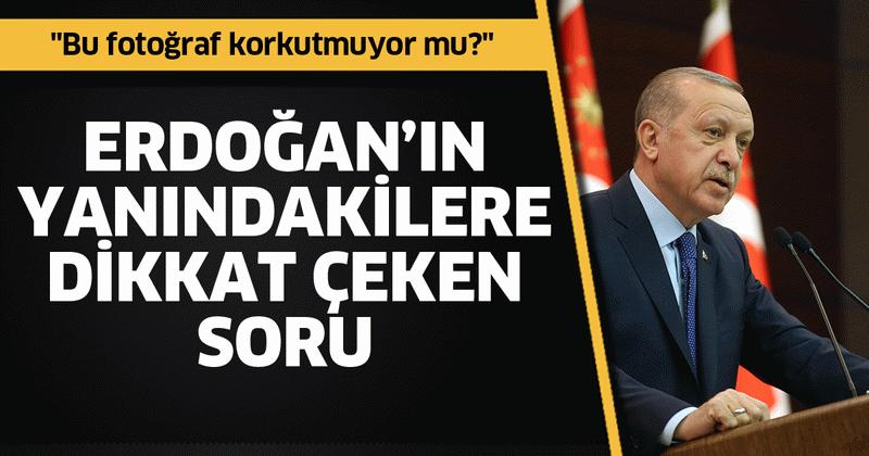 """Erdoğan'ın yanındakilere seslendi! """"Bu fotoğraf korkutmuyor mu?"""""""