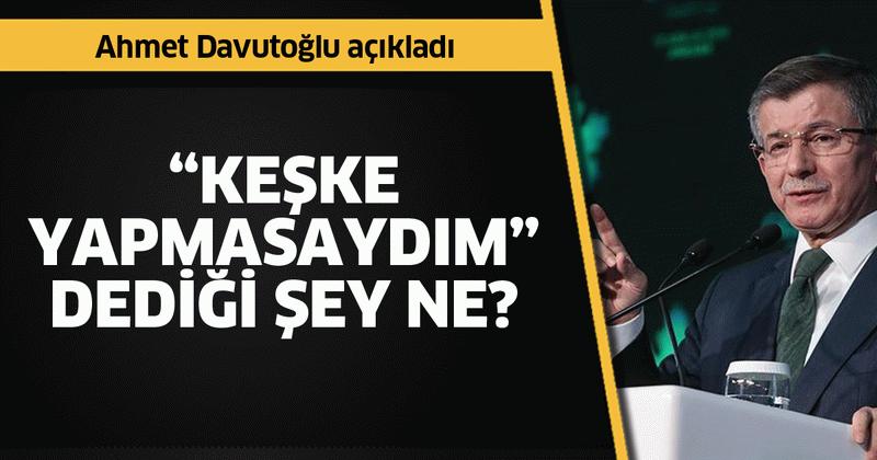 """Açıkladı! Ahmet Davutoğlu'nun """"Keşke yapmasaydım"""" dediği şey ne?"""