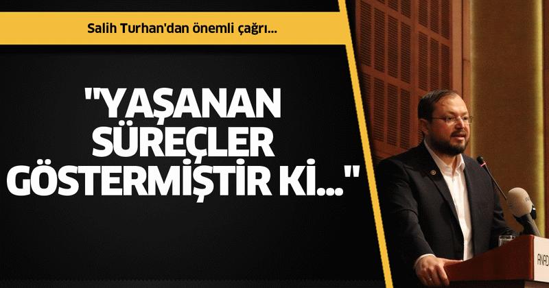 """Salih Turhan'dan önemli çağrı: """"Yaşanan süreçler göstermiştir ki..."""""""