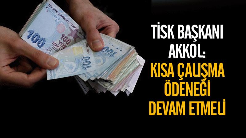 TİSK Başkanı Akkol: Kısa Çalışma Ödeneği devam etmeli