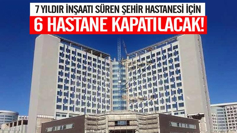 7 yıldır inşaatı süren Şehir Hastanesi için 6 hastane kapatılacak