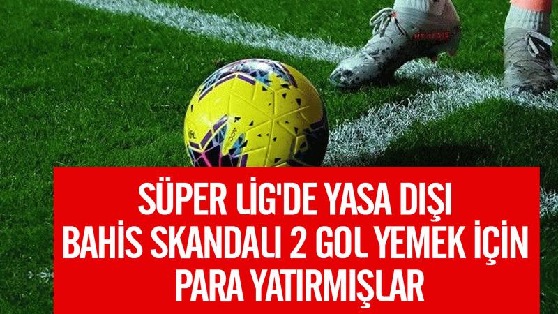 Süper Lig'de yasa dışı bahis skandalı: Gol yemek için para yatırmışlar