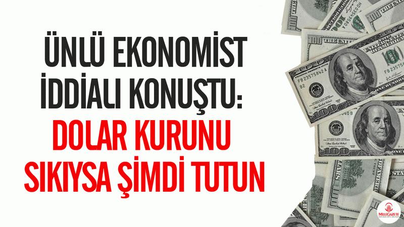 Ünlü ekonomist iddialı konuştu: Dolar kurunu sıkıysa şimdi tutun