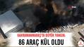 Kahramanmaraş'ta büyük yangın: 86 araç kül oldu