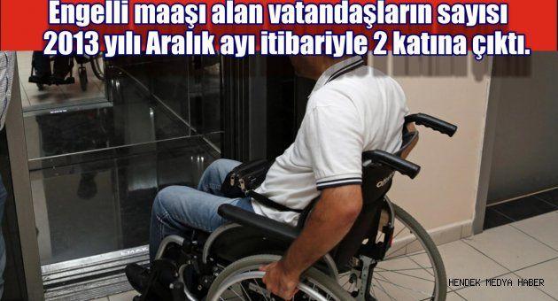 Engelli maaşı alan vatandaşların sayısı 2013 yılı Aralık ayı itibariyle 2 katına çıktı.