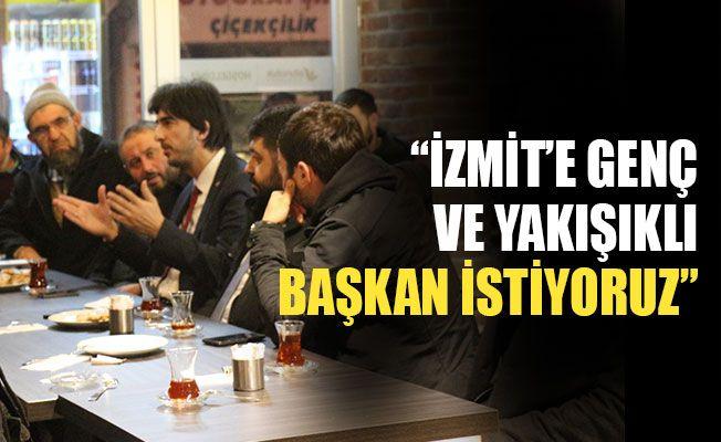"""""""İzmit'e genç ve yakışıklı başkan istiyoruz"""""""