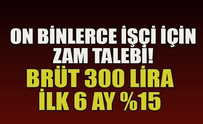 On binlerce işçi için zam talebi!  Brüt 300 lira ilk 6 ay %15