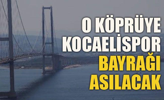 O köprüye Kocaelispor bayrağı asılacak