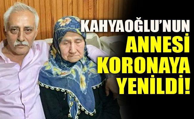 Kahyaoğlu'nun annesi koronaya yenildi!