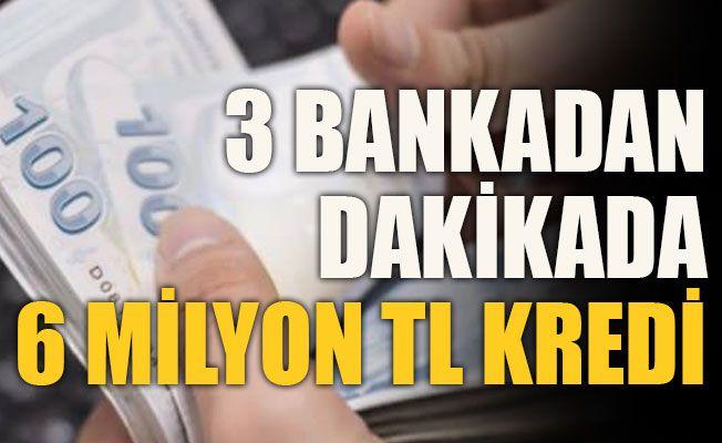 3 bankadan dakikada 6 milyon TL  kredi