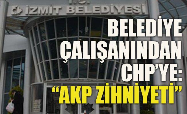 """Belediye çalışanından CHP'ye:""""AKP zihniyeti"""""""