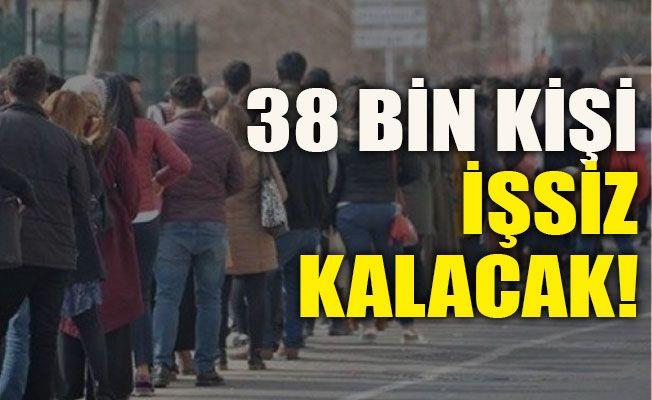 38 bin kişi işsiz kalacak!