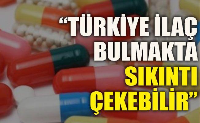"""""""Türkiye ilaç bulmakta sıkıntı çekebilir"""""""