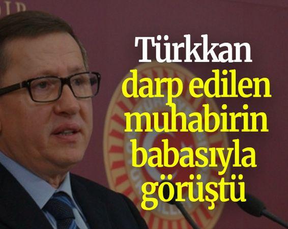 Türkkan, darp edilen muhabirin babasıyla görüştü