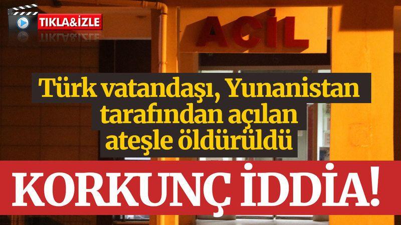 Korkunç iddia: Türk vatandaşı, Yunanistan tarafından açılan ateşle öldürüldü