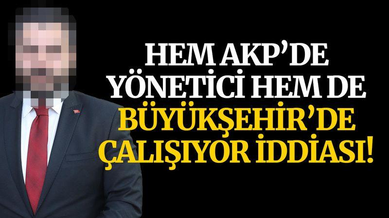 Hem AKP'de yönetici hem de Büyükşehir'de çalışıyor iddiası!