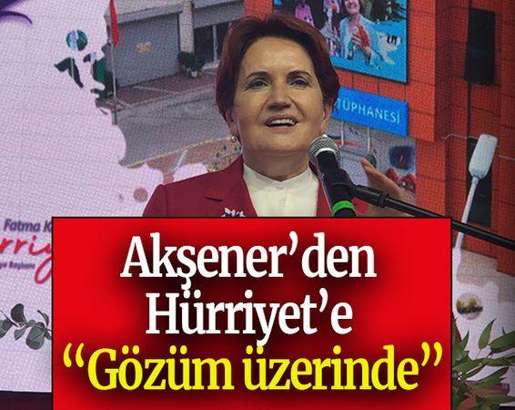 """Akşener'den Hürriyet'e """"Gözüm üzerinde"""""""