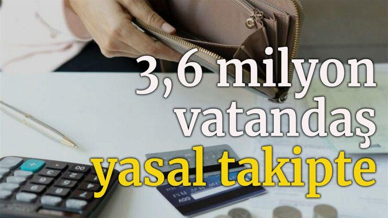 3,6 milyon vatandaş yasal takipte