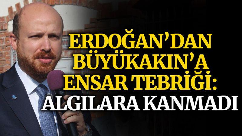 Erdoğan'dan Büyükakın'a Ensar tebriği: Algılara kanmadı