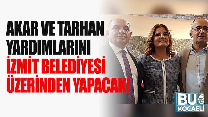 Akar Ve Tarhan Yardımlarını İzmit Belediyesi Üzerinden Yapacak!