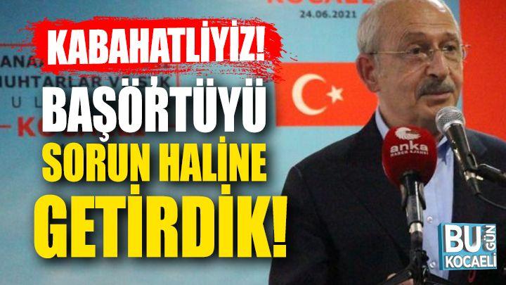 """Kemal Kılıçdaroğlu ; """"Kabahatliyiz, başörtüyü sorun haline getirdik"""""""