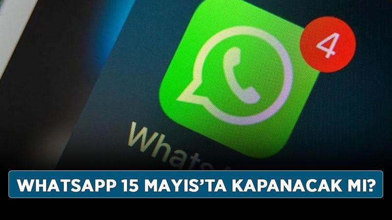 WhatsApp 15 Mayıs'ta kapanacak mı? WhatsApp'ta son durum ne oldu?