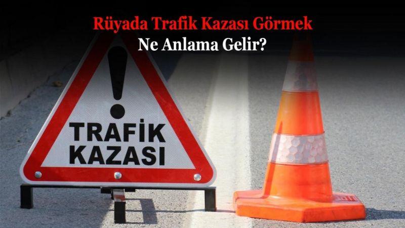 Rüyada Trafik Kazası Görmek Ne Anlama Gelir? Neye İşarettir? Anlamı, Yorumu