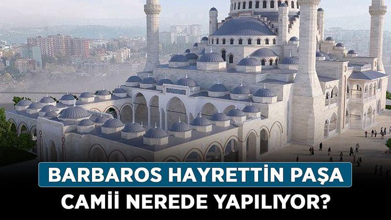 Barbaros Hayrettin Paşa Camii nerede yapılıyor? Barbaros Hayrettin Paşa Camii inşası ne zaman bitiyor?