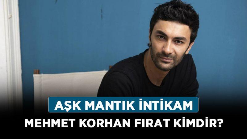 Aşk Mantık İntikam Mehmet Korhan Fırat kimdir, nereli? Mehmet Korhan Fırat kaç yaşında?