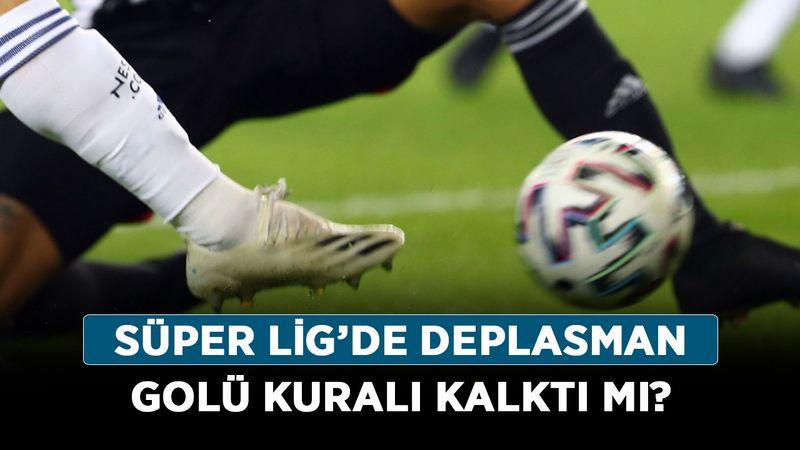 Süper Lig'de deplasman golü kuralı kalktı mı? Deplasman golü kuralı nedir, ne demek?
