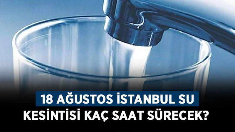 İstanbul'da hangi ilçelerde su kesintisi olacak? 18 Ağustos Çarşamba İstanbul su kesintisi kaç saat sürecek?