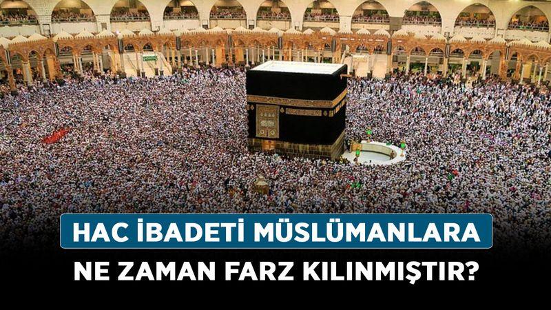 Hac ibadeti Müslümanlara ne zaman farz kılınmıştır?