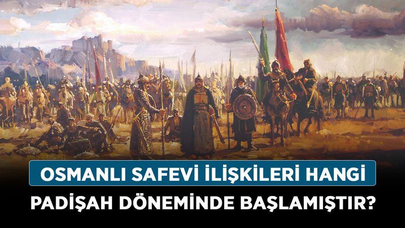 Osmanlı Safevi ilişkileri hangi padişah döneminde başlamıştır?