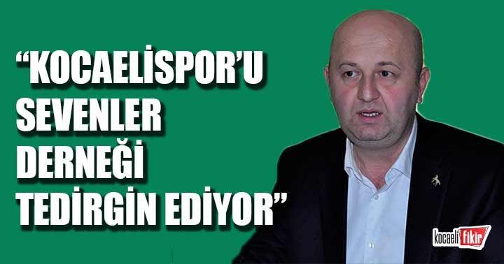 Mustafa Nazlıgül: Kocaelispor'u Sevenler Derneği tedirgin ediyor