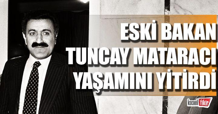 Eski bakan Tuncay Mataracı hayatını kaybetti!