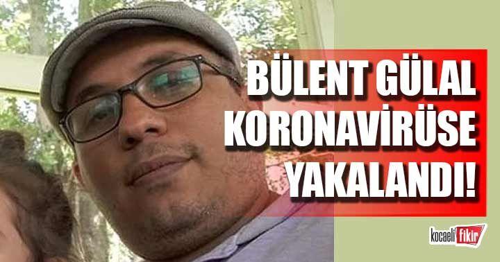 Basın Yayın müdürü Bülent Gülal koronavirüse yakalandı!