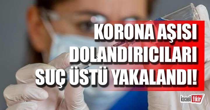 Covid-19 aşısı dolandırıcıları suçüstü yakalandı
