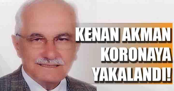 Eski Milletvekili Kenan Akman Korona'ya yakalandı!