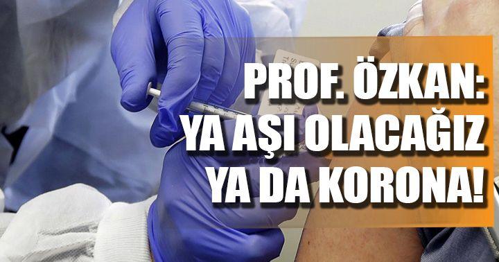 Prof. Dr. Özkan: Ya aşı olacağız ya korona!