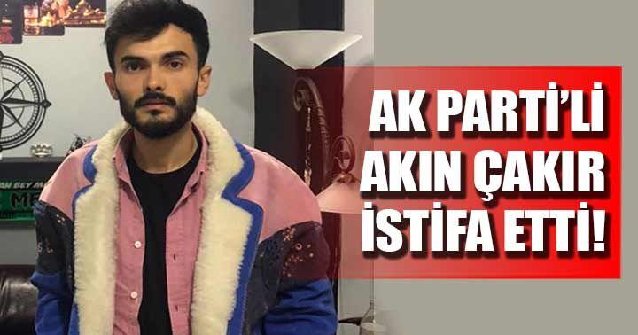 AK Parti'li Akın Çakır istifa etti!