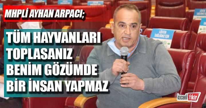 MHPli Ayhan Arpacı: Bu dünyadaki bütün hayvanları toplasanız benim gözümde bir insan yapmaz