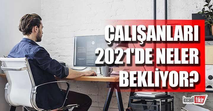 Çalışanları 2021'de neler bekliyor?