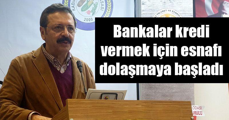 TOBB Başkanı Hisarcıklıoğlu; bankalar kredi vermeye çalışıyor