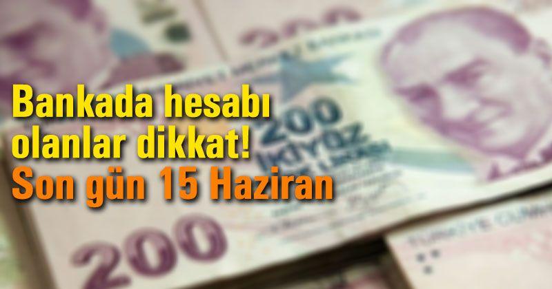 Bankada hesabı olanlar dikkat! Son gün 15 Haziran