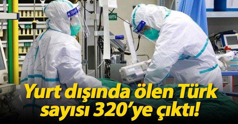 Yurt dışında koronavirüsten ölen Türk sayısı 320 oldu
